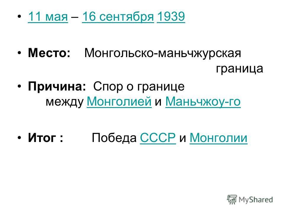 11 мая – 16 сентября 193911 мая16 сентября1939 Место: Монгольско-маньчжурская граница Причина: Спор о границе между Монголией и Маньчжоу-гоМонголиейМаньчжоу-го Итог : Победа СССР и МонголииСССРМонголии