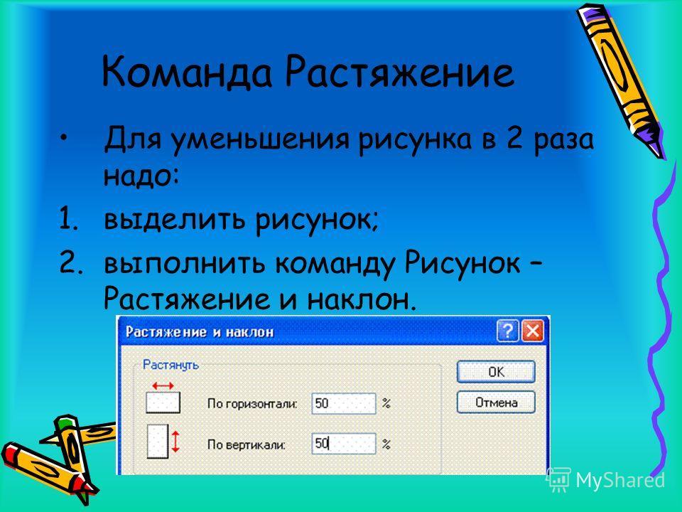 Команда Растяжение Для уменьшения рисунка в 2 раза надо: 1.выделить рисунок; 2.выполнить команду Рисунок – Растяжение и наклон.