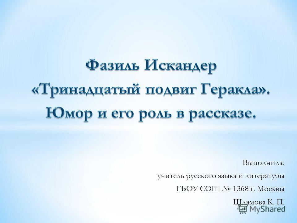 Выполнила: учитель русского языка и литературы ГБОУ СОШ 1368 г. Москвы Шлямова К. П.