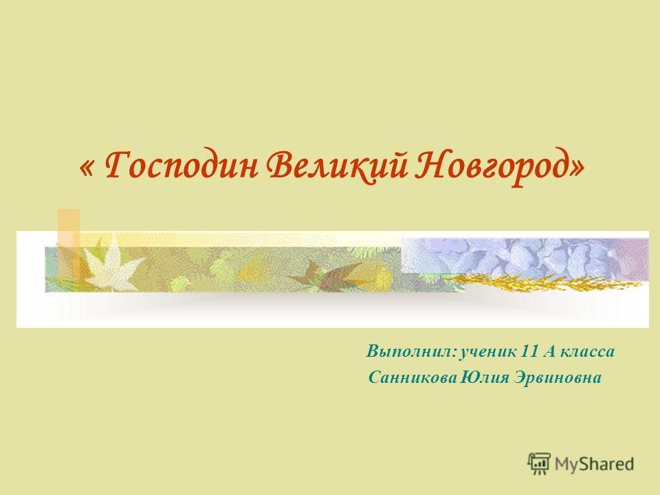 « Господин Великий Новгород» Выполнил: ученик 11 А класса Санникова Юлия Эрвиновна