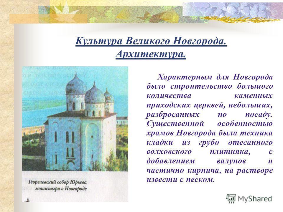 Культура Великого Новгорода. Архитектура. Характерным для Новгорода было строительство большого количества каменных приходских церквей, небольших, разбросанных по посаду. Существенной особенностью храмов Новгорода была техника кладки из грубо отесанн