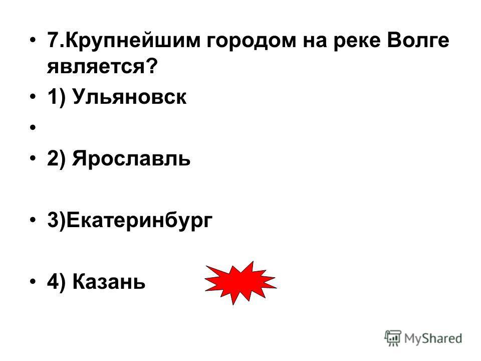 7.Крупнейшим городом на реке Волге является? 1) Ульяновск 2) Ярославль 3)Екатеринбург 4) Казань
