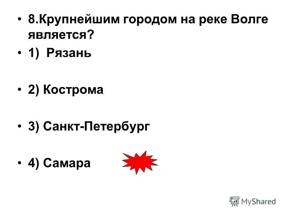 8.Крупнейшим городом на реке Волге является? 1) Рязань 2) Кострома 3) Санкт-Петербург 4) Самара