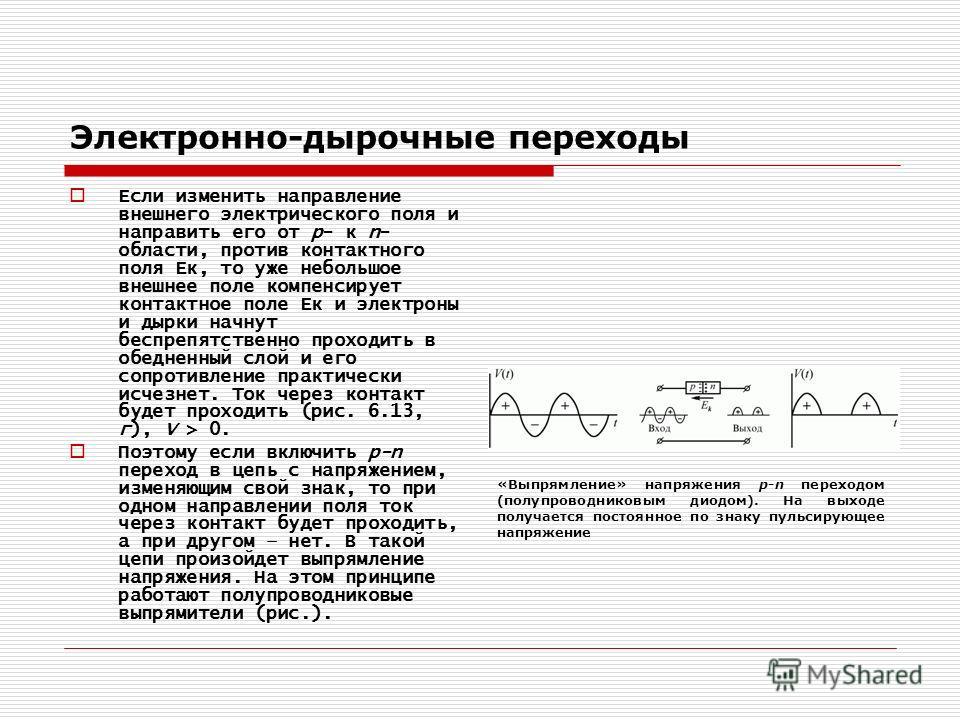 Электронно-дырочные переходы Если изменить направление внешнего электрического поля и направить его от р- к n- области, против контактного поля Ек, то уже небольшое внешнее поле компенсирует контактное поле Ек и электроны и дырки начнут беспрепятстве