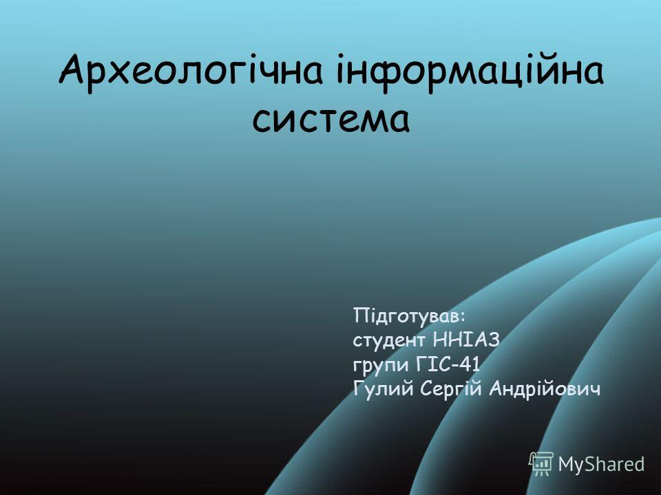Археологічна інформаційна система Підготував: студент ННІАЗ групи ГІС-41 Гулий Сергій Андрійович