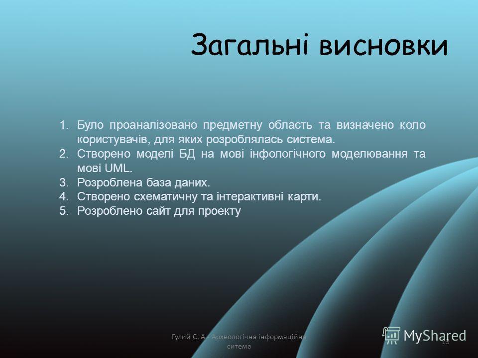 Гулий С. А.- Археологічна інформаційна ситема 13 Загальні висновки 1.Було проаналізовано предметну область та визначено коло користувачів, для яких розроблялась система. 2.Створено моделі БД на мові інфологічного моделювання та мові UML. 3.Розроблена