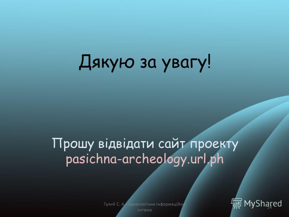 Дякую за увагу! Прошу відвідати сайт проекту pasichna-archeology.url.ph Гулий С. А.- Археологічна інформаційна ситема 14