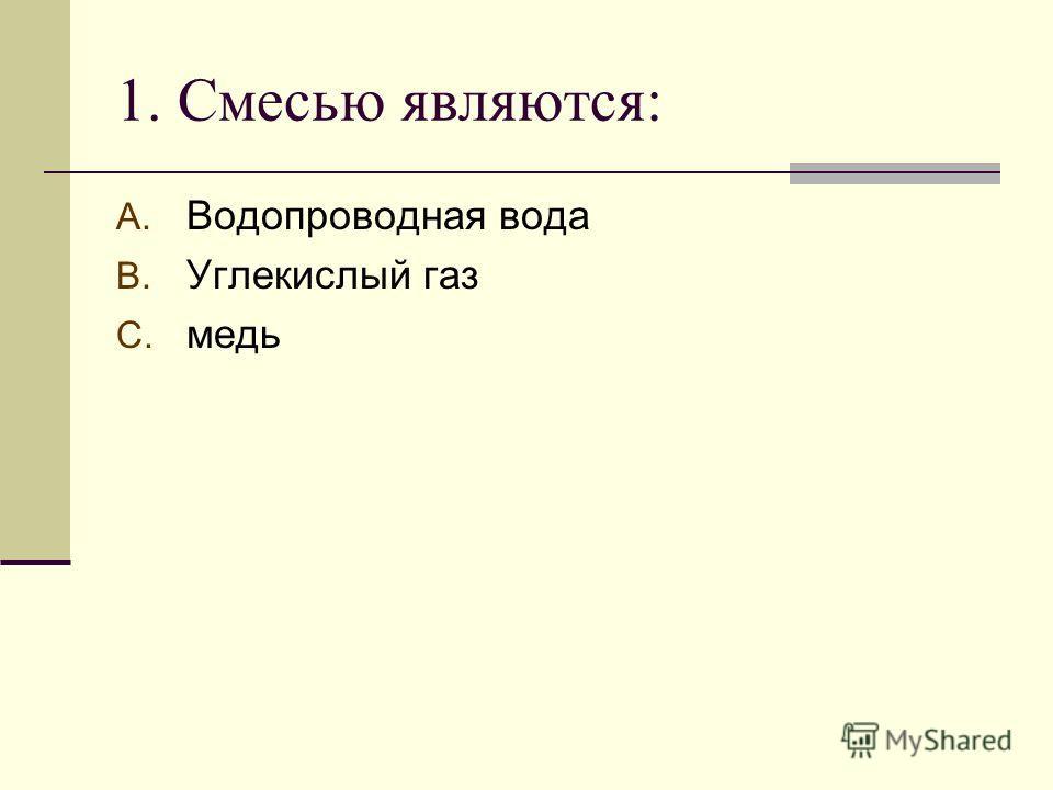 1. Смесью являются: A. Водопроводная вода B. Углекислый газ C. медь