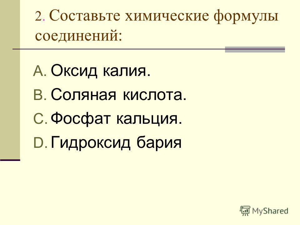 2. Составьте химические формулы соединений: A. Оксид калия. B. Соляная кислота. C. Фосфат кальция. D. Гидроксид бария