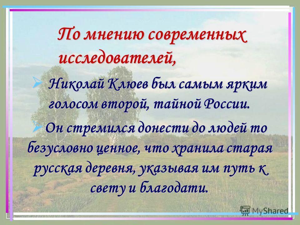 По мнению современных исследователей, Николай Клюев был самым ярким голосом второй, тайной России. Николай Клюев был самым ярким голосом второй, тайной России. Он стремился донести до людей то безусловно ценное, что хранила старая русская деревня, ук