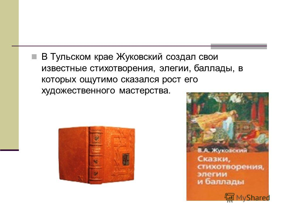 В Тульском крае Жуковский создал свои известные стихотворения, элегии, баллады, в которых ощутимо сказался рост его художественного мастерства.