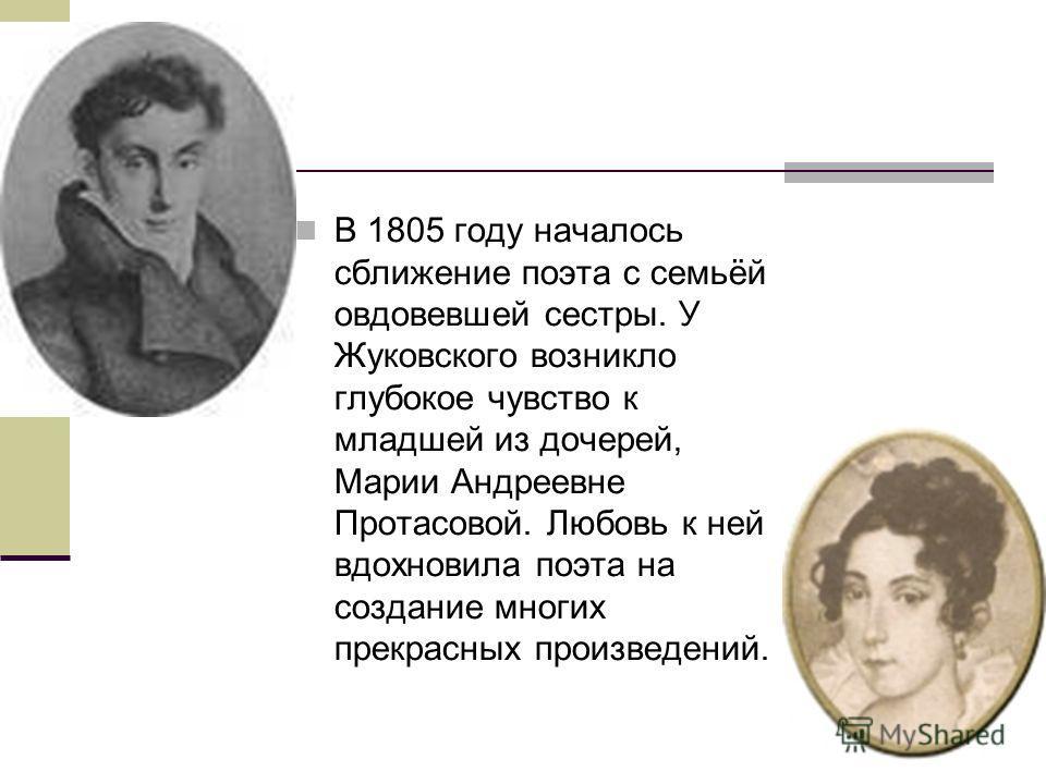 В 1805 году началось сближение поэта с семьёй овдовевшей сестры. У Жуковского возникло глубокое чувство к младшей из дочерей, Марии Андреевне Протасовой. Любовь к ней вдохновила поэта на создание многих прекрасных произведений.