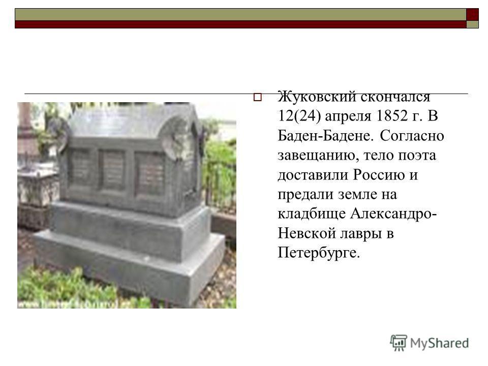 Жуковский скончался 12(24) апреля 1852 г. В Баден-Бадене. Согласно завещанию, тело поэта доставили Россию и предали земле на кладбище Александро- Невской лавры в Петербурге.