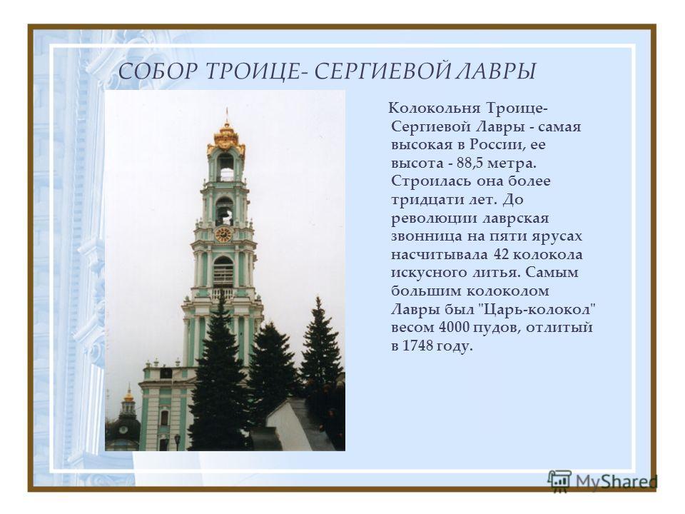 СОБОР ТРОИЦЕ- СЕРГИЕВОЙ ЛАВРЫ Колокольня Троице- Сергиевой Лавры - самая высокая в России, ее высота - 88,5 метра. Строилась она более тридцати лет. До революции лаврская звонница на пяти ярусах насчитывала 42 колокола искусного литья. Самым большим
