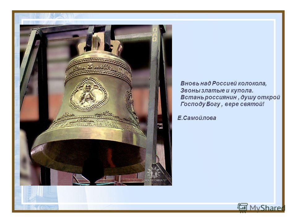 Вновь над Россией колокола, Звоны златые и купола. Встань россиянин, душу открой Господу Богу, вере святой! Е.Самойлова
