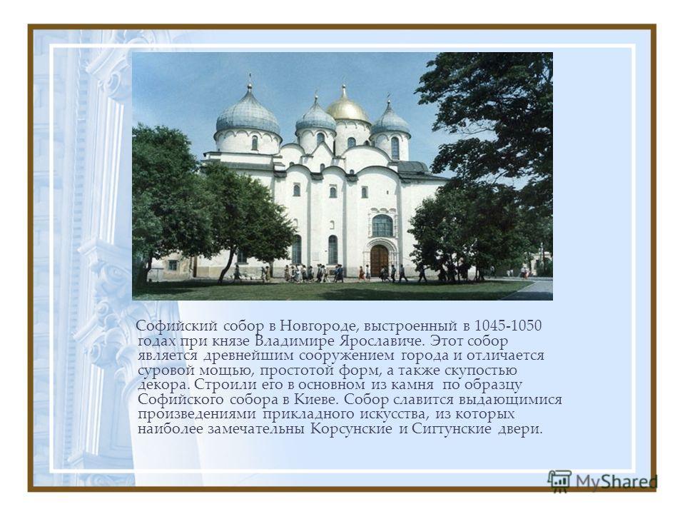 Софийский собор в Новгороде, выстроенный в 1045-1050 годах при князе Владимире Ярославиче. Этот собор является древнейшим сооружением города и отличается суровой мощью, простотой форм, а также скупостью декора. Строили его в основном из камня по обра