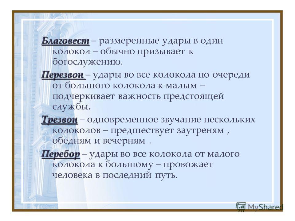 Благовест Благовест – размеренные удары в один колокол – обычно призывает к богослужению. Перезвон Перезвон – удары во все колокола по очереди от большого колокола к малым – подчеркивает важность предстоящей службы. Трезвон Трезвон – одновременное зв