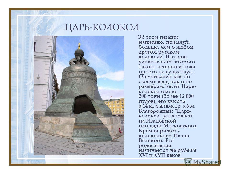 ЦАРЬ-КОЛОКОЛ Об этом гиганте написано, пожалуй, больше, чем о любом другом русском колоколе. И это не удивительно: второго такого исполина пока просто не существует. Он уникален как по своему весу, так и по размерам: весит Царь- колокол около 200 тон