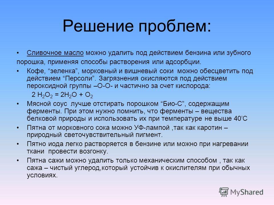Решение проблем: Сливочное масло можно удалить под действием бензина или зубного порошка, применяя способы растворения или адсорбции. Кофе, зеленка, морковный и вишневый соки можно обесцветить под действием Персоли. Загрязнения окисляются под действи