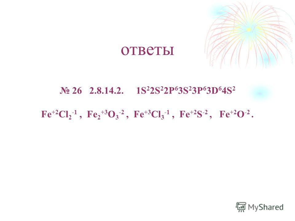 ответы 26 2.8.14.2. 1S 2 2S 2 2P 6 3S 2 3P 6 3D 6 4S 2 Fe +2 Cl 2 -1, Fe 2 +3 O 3 -2, Fe +3 Cl 3 -1, Fe +2 S -2, Fe +2 O -2.
