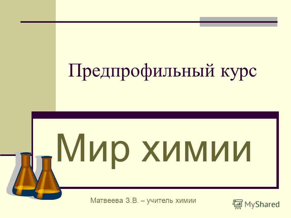 Предпрофильный курс Мир химии Матвеева З.В. – учитель химии