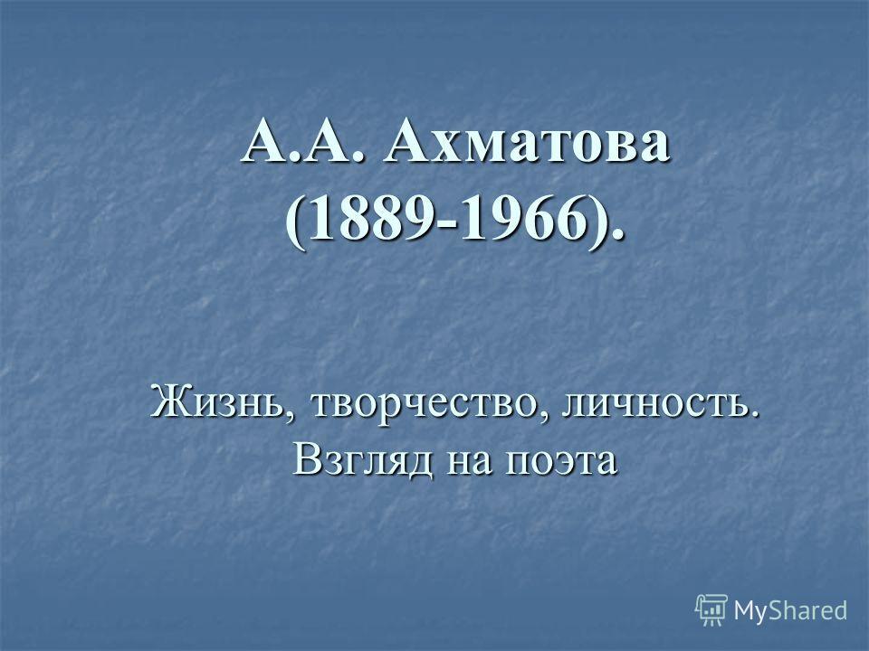 А.А. Ахматова (1889-1966). Жизнь, творчество, личность. Взгляд на поэта