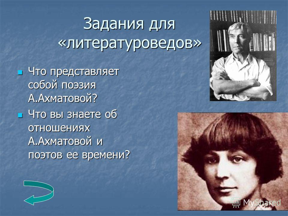Задания для «литературоведов» Что представляет собой поэзия А.Ахматовой? Что представляет собой поэзия А.Ахматовой? Что вы знаете об отношениях А.Ахматовой и поэтов ее времени? Что вы знаете об отношениях А.Ахматовой и поэтов ее времени?
