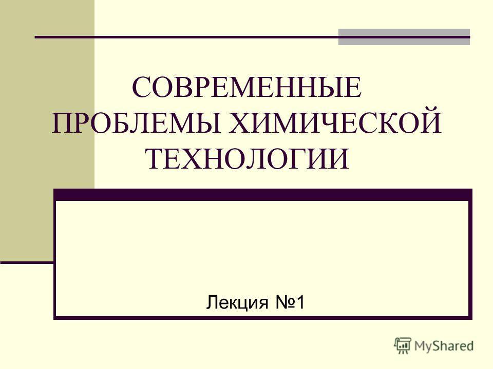 СОВРЕМЕННЫЕ ПРОБЛЕМЫ ХИМИЧЕСКОЙ ТЕХНОЛОГИИ Лекция 1