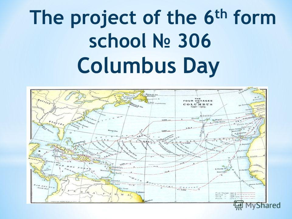 The project of the 6 th form school 306 Columbus Day