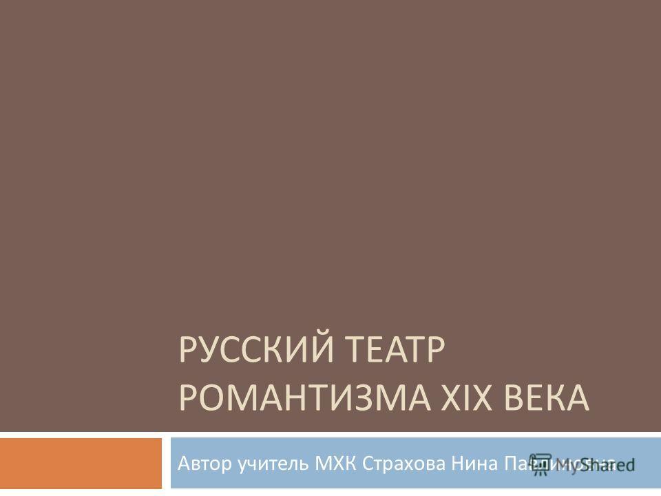 РУССКИЙ ТЕАТР РОМАНТИЗМА XIX ВЕКА Автор учитель МХК Страхова Нина Павлиновна