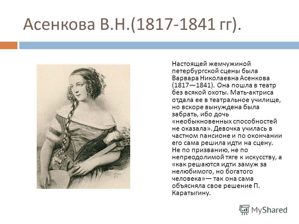Асенкова В. Н.(1817-1841 гг ). Настоящей жемчужиной петербургской сцены была Варвара Николаевна Асенкова (18171841). Она пошла в театр без всякой охоты. Мать - актриса отдала ее в театральное училище, но вскоре вынуждена была забрать, ибо дочь « необ