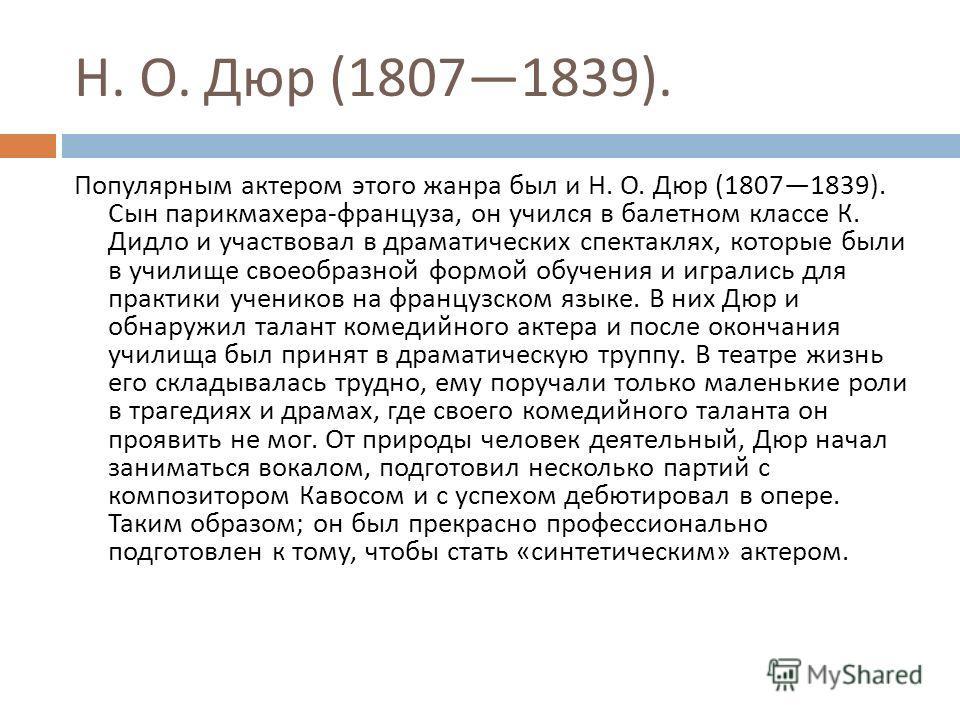 Н. О. Дюр (18071839). Популярным актером этого жанра был и Н. О. Дюр (18071839). Сын парикмахера - француза, он учился в балетном классе К. Дидло и участвовал в драматических спектаклях, которые были в училище своеобразной формой обучения и игрались