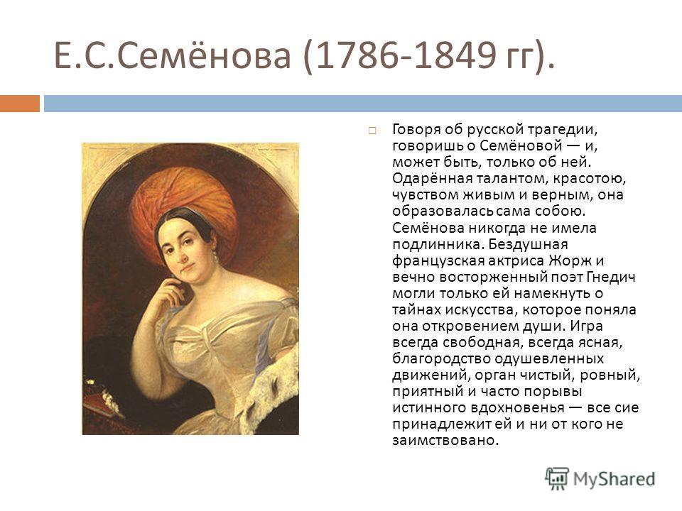 Е. С. Семёнова (1786-1849 гг ). Говоря об русской трагедии, говоришь о Семёновой и, может быть, только об ней. Одарённая талантом, красотою, чувством живым и верным, она образовалась сама собою. Семёнова никогда не имела подлинника. Бездушная француз