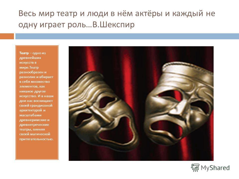 Весь мир театр и люди в нём актёры и каждый не одну играет роль … В. Шекспир Театр – одно из древнейших искусств в мире. Театр разнообразен и разнолик и вбирает в себя множество элементов, как никакое другое искусство. И в наши дни нас восхищают свое