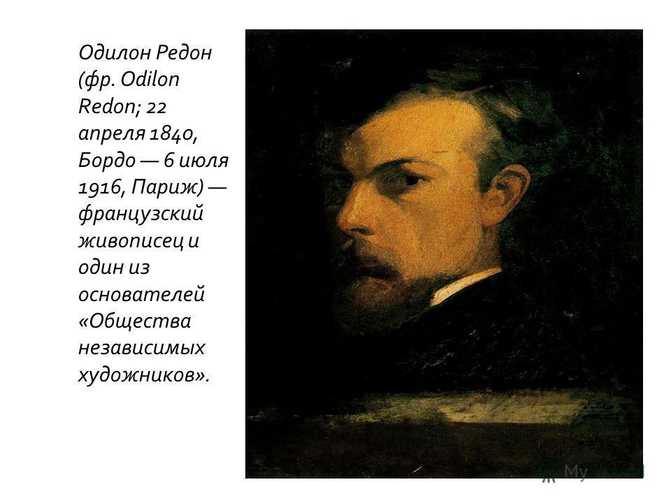Одилон Редон (фр. Odilon Redon; 22 апреля 1840, Бордо 6 июля 1916, Париж) французский живописец и один из основателей «Общества независимых художников».