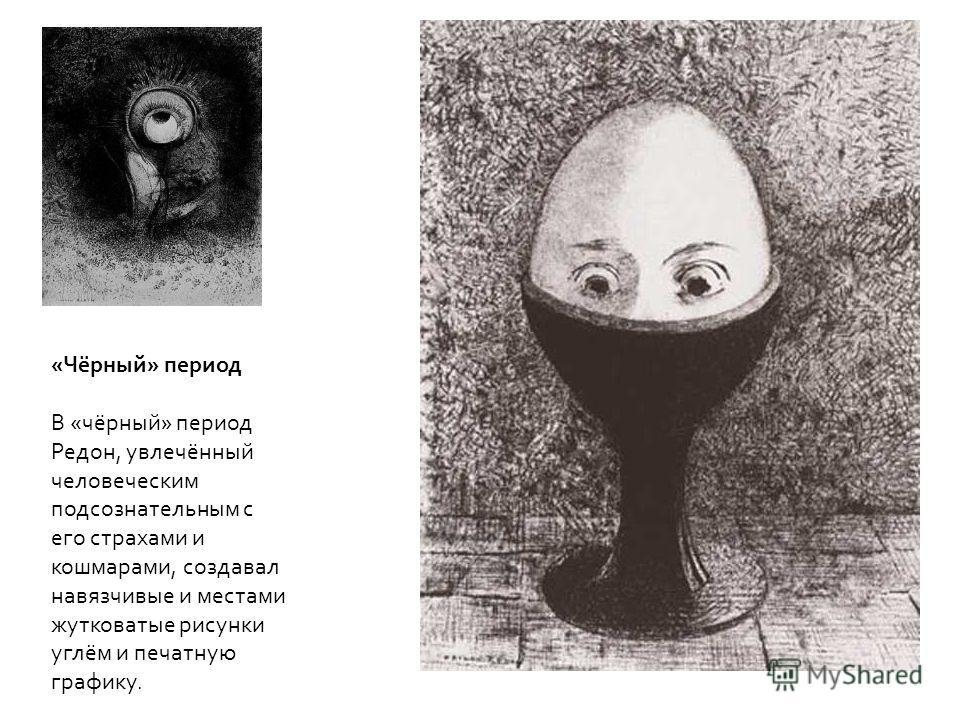 «Чёрный» период В «чёрный» период Редон, увлечённый человеческим подсознательным с его страхами и кошмарами, создавал навязчивые и местами жутковатые рисунки углём и печатную графику.