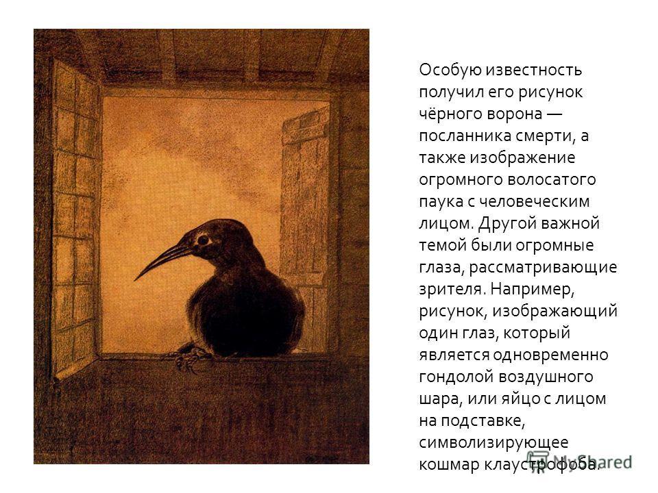 Особую известность получил его рисунок чёрного ворона посланника смерти, а также изображение огромного волосатого паука с человеческим лицом. Другой важной темой были огромные глаза, рассматривающие зрителя. Например, рисунок, изображающий один глаз,