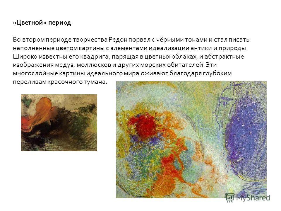 «Цветной» период Во втором периоде творчества Редон порвал с чёрными тонами и стал писать наполненные цветом картины с элементами идеализации антики и природы. Широко известны его квадрига, парящая в цветных облаках, и абстрактные изображения медуз,