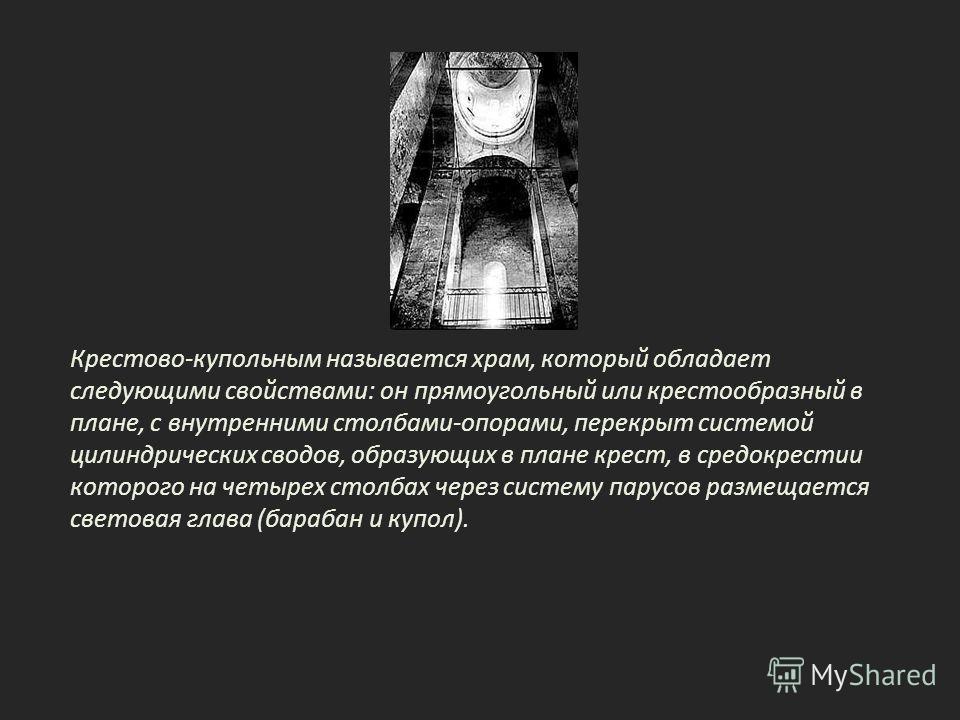 Крестово-купольным называется храм, который обладает следующими свойствами: он прямоугольный или крестообразный в плане, с внутренними столбами-опорами, перекрыт системой цилиндрических сводов, образующих в плане крест, в средокрестии которого на чет
