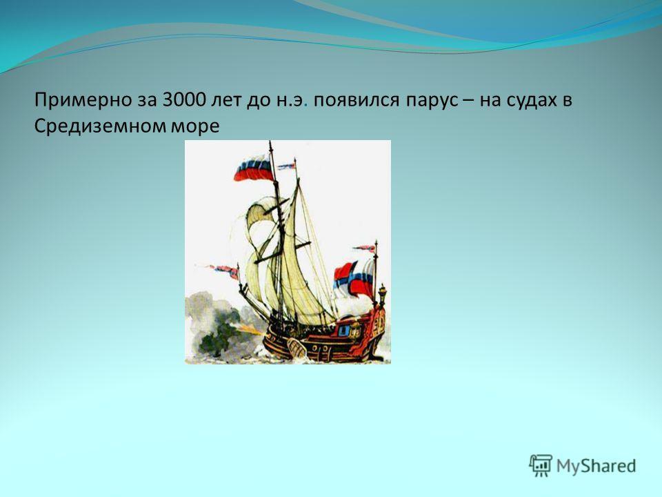 Примерно за 3000 лет до н.э. появился парус – на судах в Средиземном море