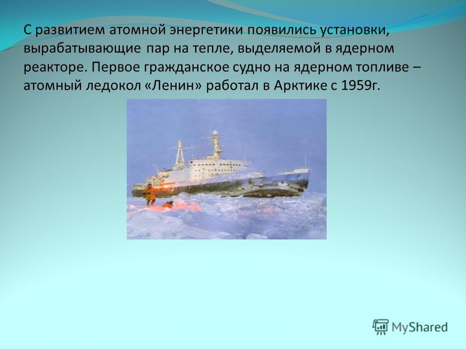 С развитием атомной энергетики появились установки, вырабатывающие пар на тепле, выделяемой в ядерном реакторе. Первое гражданское судно на ядерном топливе – атомный ледокол «Ленин» работал в Арктике с 1959г.