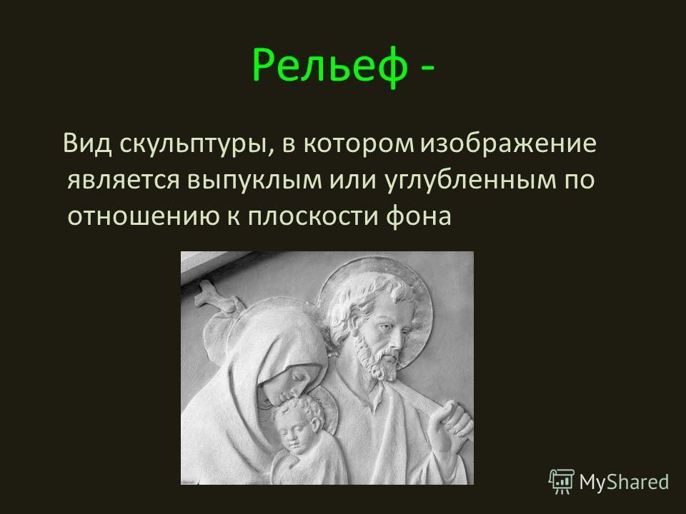Рельеф - Вид скульптуры, в котором изображение является выпуклым или углубленным по отношению к плоскости фона