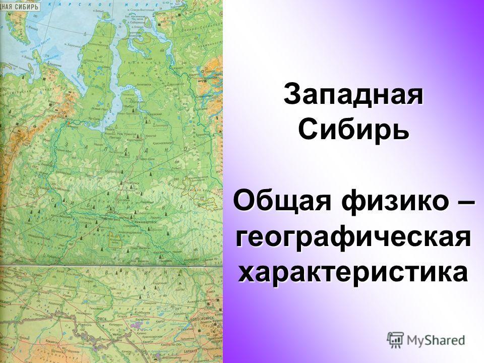 Западная Сибирь Общая физико – географическая характеристика