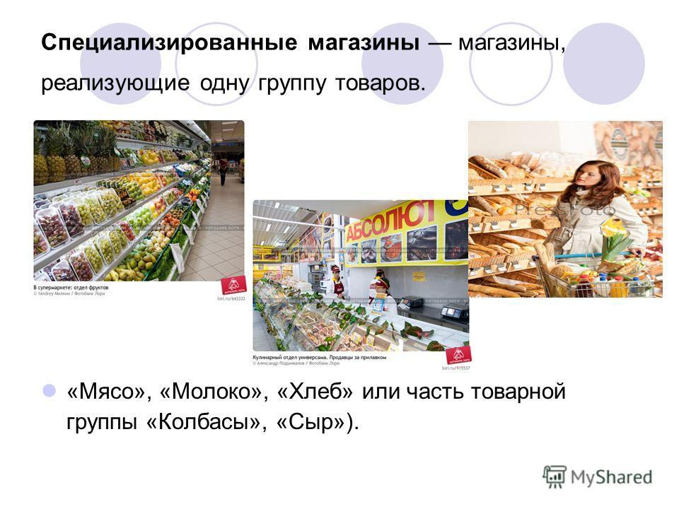 Специализированные магазины магазины, реализующие одну группу товаров. «Мясо», «Молоко», «Хлеб» или часть товарной группы «Колбасы», «Сыр»).