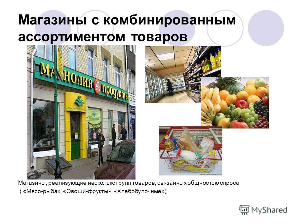 Магазины с комбинированным ассортиментом товаров Магазины, реализующие несколько групп товаров, связанных общностью спроса ( «Мясо-рыба», «Овощи-фрукты». «Хлебобулочные»)