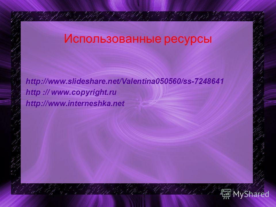 Использованные ресурсы http://www.slideshare.net/Valentina050560/ss-7248641 http :// www.copyright.ru http://www.interneshka.net