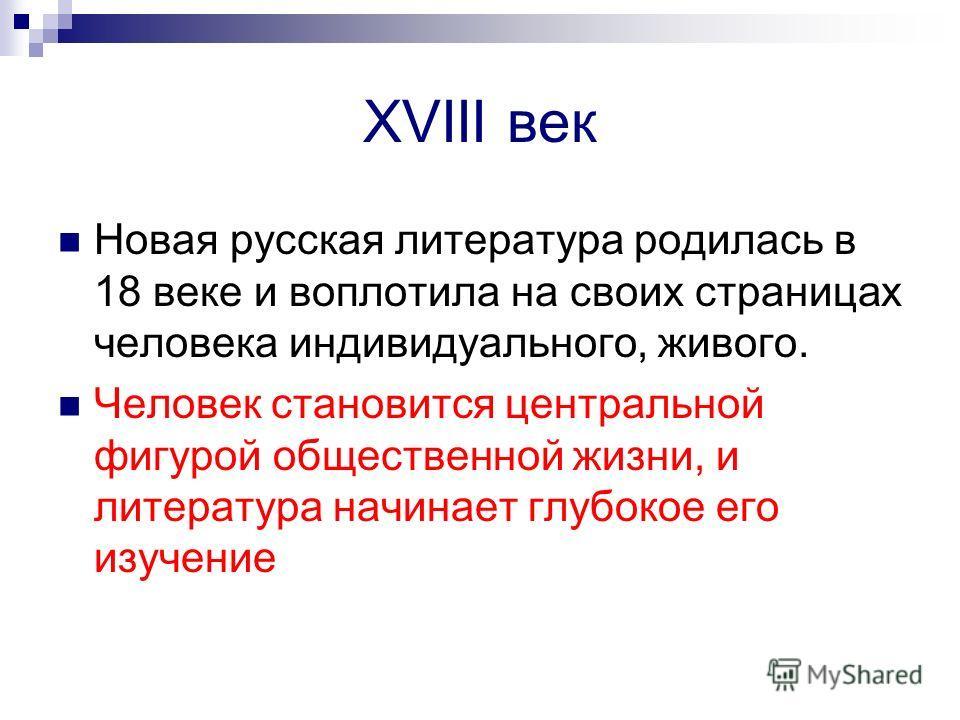 XVIII век Новая русская литература родилась в 18 веке и воплотила на своих страницах человека индивидуального, живого. Человек становится центральной фигурой общественной жизни, и литература начинает глубокое его изучение