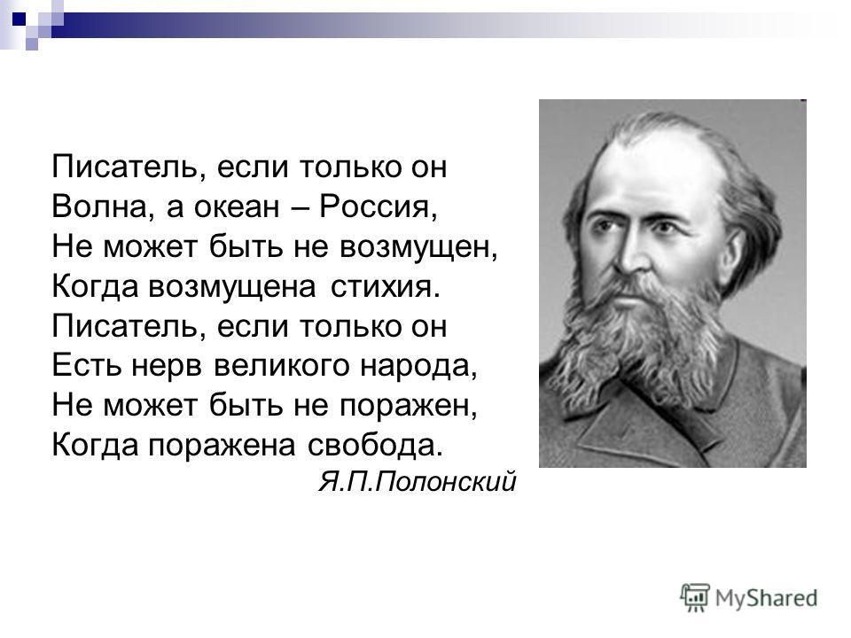 Писатель, если только он Волна, а океан – Россия, Не может быть не возмущен, Когда возмущена стихия. Писатель, если только он Есть нерв великого народа, Не может быть не поражен, Когда поражена свобода. Я.П.Полонский