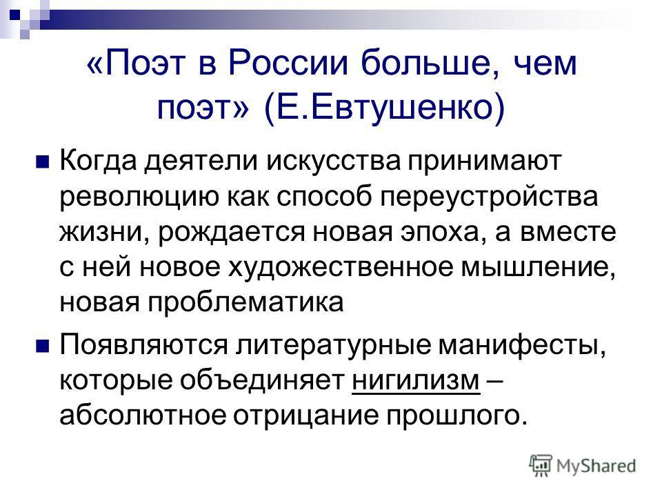 «Поэт в России больше, чем поэт» (Е.Евтушенко) Когда деятели искусства принимают революцию как способ переустройства жизни, рождается новая эпоха, а вместе с ней новое художественное мышление, новая проблематика Появляются литературные манифесты, кот