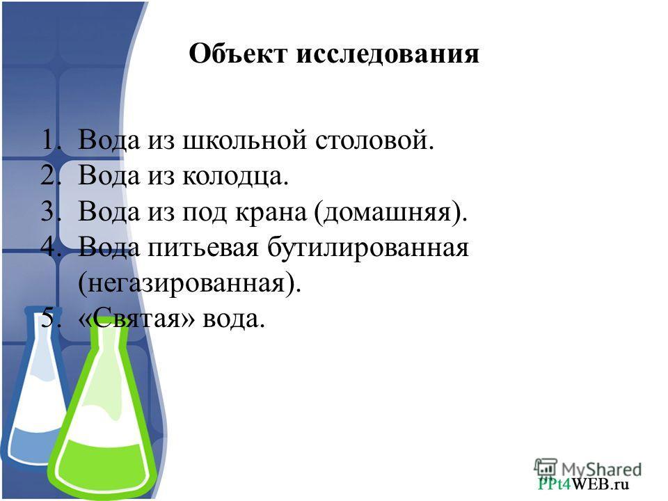 Объект исследования 1.Вода из школьной столовой. 2.Вода из колодца. 3.Вода из под крана (домашняя). 4.Вода питьевая бутилированная (негазированная). 5.«Святая» вода.